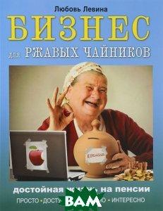 Купить Бизнес для ржавых чайников. Достойная жизнь на пенсии, АСТ, Любовь Левина, 978-5-17-093978-7