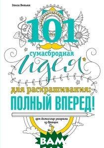 Купить 101 сумасбродная идея для раскраскрашивания: полный вперед!, ЭКСМО, Элиза Вивьян, 978-5-699-89411-6