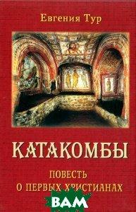 Купить Катакомбы. Повесть о первых христианах, Русский Хронографъ, Евгения Тур, 978-5-85134-090-1
