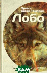 Купить Лобо (изд. 2015 г. ), АМФОРА, Эрнест Сетон-Томпсон, 978-5-367-03771-5