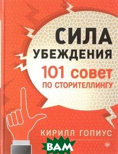Купить Сила убеждения. 101 совет по сторителлингу, ПИТЕР, Кирилл Гопиус, 978-5-496-02389-4
