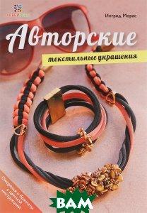 Купить Авторские текстильные украшения, АСТ-Пресс, Ингрид Морас, 978-5-462-01849-7