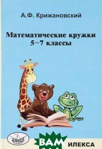 Купить Математические кружки. 5-7 классы, Илекса, А. Ф. Крижановский, 978-5-89237-443-9