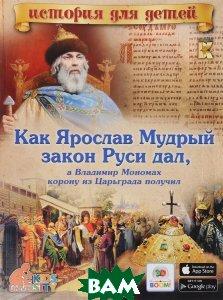 Купить Как Ярослав Мудрый закон Руси дал, а Владимир Мономах корону из Царьграда получил, ВАКО, В. В. Владимиров, 978-5-408-02547-3
