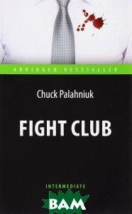 Купить Бойцовский клуб. Книга для чтения на английском языке. Intermediate, Антология, Chuck Palahniuk, 978-5-9908085-6-0
