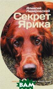 Купить Секрет Ярика, АМФОРА, Алексей Ливеровский, 978-5-367-03786-9