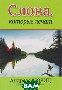 Купить Слова, которые лечат, ПОПУРРИ, Андреас Мориц, 978-09821801-5-0