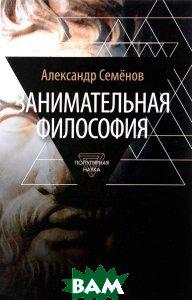 Купить Занимательная философия, АМФОРА, Александр Семенов, 978-5-367-03612-1
