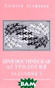Купить Прогностическая астрология. Задачник. Часть 1, Мир Урании, Агафонов А., 978-5-91313-037-2