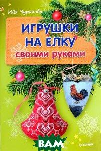 Купить Игрушки на елку своими руками, ПИТЕР, Ийя Чуракова, 978-5-496-02507-2