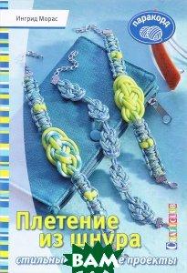 Купить Плетение из шнура. Стильные и дерзкие проекты. Паракорд, Контэнт, Ингрид Морас, 978-5-91906-570-8