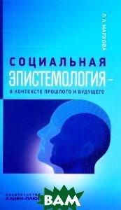 Купить Социальная эпистемология в контексте прошлого и будущего, Неизвестный, Л. А. Маркова, 978-5-88373-024-4