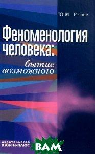 Купить Феноменология человека. Бытие возможного, Неизвестный, Ю. М. Резник, 978-5-88373-037-4