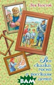Купить Все сказки, басни и рассказы для детей, АСТ, Толстой Лев Николаевич, 978-5-17-100982-3