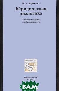 Купить Юридическая диалогика. Учебное пособие, Инфра-М, Норма, Н. А. Абрамова, 978-5-91768-782-7
