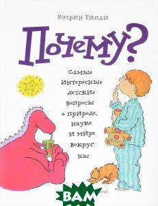 Купить Почему? Самые интересные детские вопросы о природе, науке и мире вокруг нас, Манн, Кэтрин Рипли, 978-5-00057-251-1