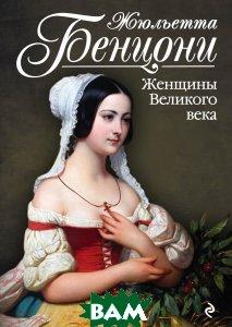 Купить Женщины Великого века, ЭКСМО, Жюльетта Бенцони, 978-5-699-91753-2