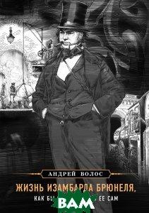 Купить Жизнь Изамбарда Брюнеля, как бы он рассказал ее сам, ЭКСМО, Волос Андрей Германович, 978-5-699-93695-3