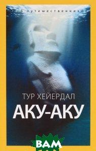 Купить Аку-аку. Тайна острова Пасхи, АМФОРА, Тур Хейердал, 978-5-367-03685-5