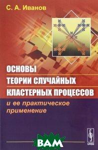 Купить Основы теории случайных кластерных процессов и ее практическое применение, URSS, С. А. Иванов, 978-5-9710-3121-5
