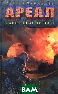 Купить АРЕАЛ. Один в поле не воин, АСТ, Сергей Тармашев, 978-5-17-092993-1