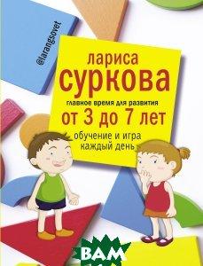 Купить Главное время для развития от 3 до 7 лет. Обучение и игра каждый день, АСТ, Суркова Лариса Михайловна, 978-5-17-100712-6
