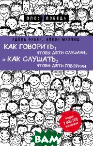 Купить Как говорить, чтобы дети слушали, и как слушать, чтобы дети говорили, ЭКСМО-ПРЕСС, Фабер Адель; Мазлиш Элейн, 978-5-699-94487-3