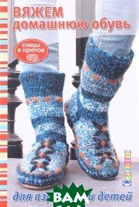 Купить Вяжем домашнюю обувь для взрослых и детей, Контэнт, 978-5-91906-687-3