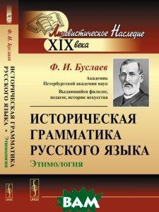 Купить Историческая грамматика русского языка. Этимология, ЛЕНАНД, Ф. И. Буслаев, 978-5-9710-3458-2