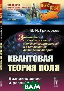Купить Квантовая теория поля. Возникновение и развитие. Знакомство с одной из самых математизированных и абстрактных физических теорий, URSS, В. И. Григорьев, 978-5-9710-3740-8