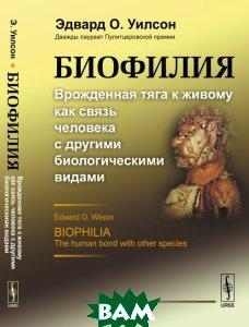 Купить Биофилия. Врожденная тяга к живому как связь человека с другими биологическими видами, URSS, Эдвард О. Уилсон, 978-5-9710-3767-5