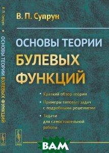 Купить Основы теории булевых функций. Учебное пособие, URSS, В. П. Супрун, 978-5-9710-2913-7