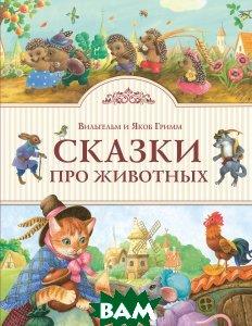 Купить Сказки про животных, ЭКСМО, Вильгельм и Якоб Гримм, 978-5-699-93275-7