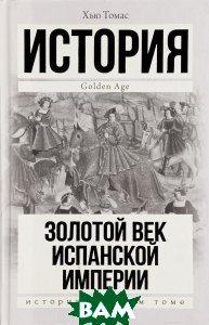 Купить Золотой век Испанской империи, АСТ, Хью Томас, 978-5-17-097650-8