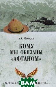 Кому мы обязаны Афганом, ВЕЧЕ, А. А. Жемчугов, 978-5-9533-5973-3  - купить со скидкой