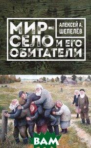 Купить Мир-село и его обитатели, ЭКСМО, Алексей А. Шепелев, 978-5-699-94402-6