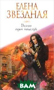 Купить Всего один поцелуй, ЭКСМО, Елена Звездная, 978-5-699-93452-2