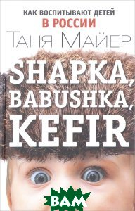 Купить Shapka, babushka, kefir. Как воспитывают детей в России, Индивидуум паблишинг, Таня Майер, 978-5-9908862-0-9