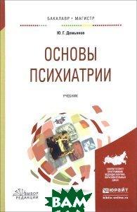 Купить Основы психиатрии. Учебник для вузов, ЮРАЙТ, Ю. Г. Демьянов, 978-5-534-01176-0
