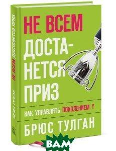 Купить Не всем достанется приз. Как управлять поколением Y, Манн, Иванов и Фербер, Брюс Тулган, 978-5-00100-068-6