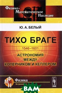 Купить Тихо Браге. 1546-1601. Астрономия между Коперником и Кеплером, URSS, Ю. А. Белый, 978-5-397-05175-0
