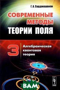 Купить Современные методы теории поля. Том 3. Алгебраическая квантовая теория, URSS, Г. А. Сарданашвили, 978-5-397-05731-8