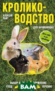 Купить Кролиководство для начинающих, ЭКСМО, Алексей Райт, 978-5-699-94110-0