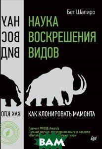 Наука воскрешения видов. Как клонировать мамонта, Питер, Бет Шапиро, 978-5-496-02460-0  - купить со скидкой