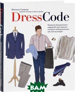 Купить Dress code. Правила безупречного гардероба для мужчин, которым небезразлично, как они выглядят, ЭКСМО, Жульен Скавини, 978-5-699-93972-5