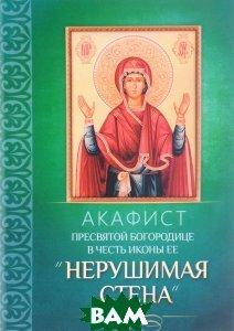 Купить Акафист Пресвятой Богородице в честь иконы Ее Нерушимая стена, Неизвестный, 978-5-9968-0533-4