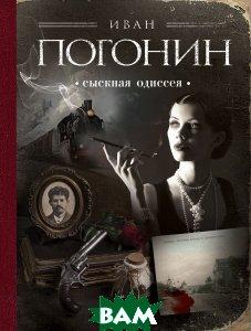 Купить Сыскная одиссея, ЭКСМО, Иван Погонин, 978-5-699-95835-1