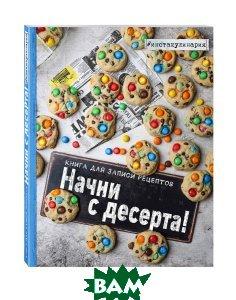 Купить Начни с десерта. Книга для записи рецептов, ЭКСМО, Анастасия Зурабова, 978-5-699-94729-4