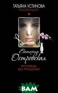 Купить Исповедь без прощения, ЭКСМО, Екатерина Островская, 978-5-699-96346-1