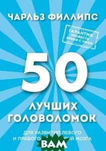 Купить 50 лучших головоломок для развития левого и правого полушария мозга, ЭКСМО, Чарльз Филлипс, 978-5-699-94485-9
